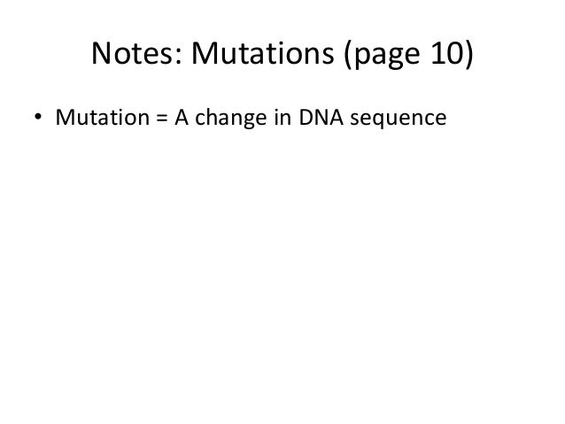 Notes: Mutations (page 10)• Mutation = A change in DNA sequence