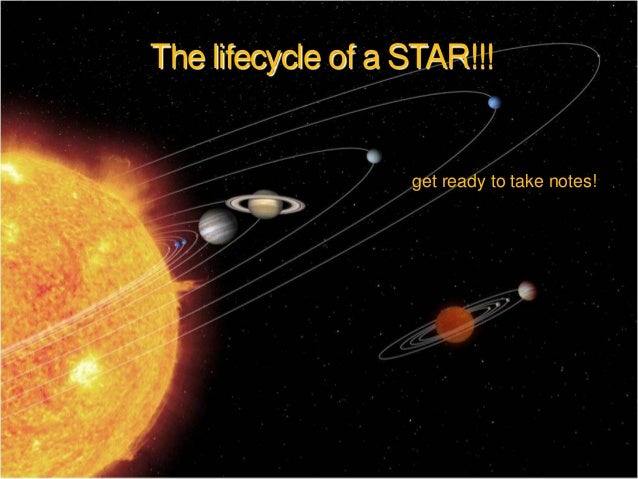 The lifecycle of a STAR!!!  get ready to take notes!