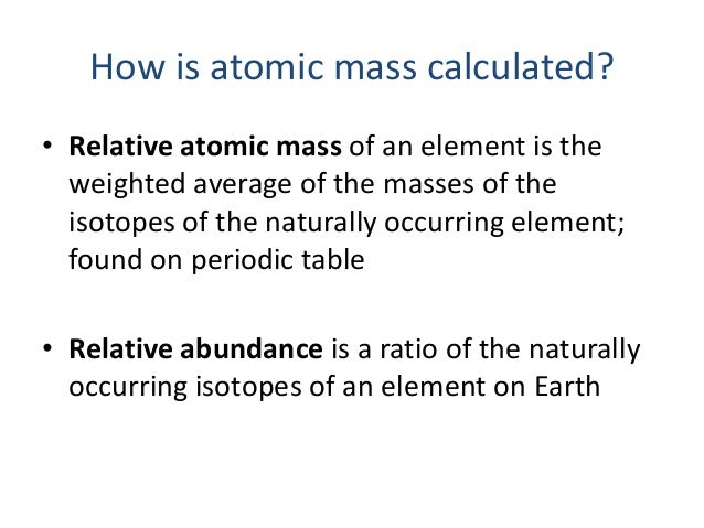 How is atomic mass calculated?• Relative atomic mass of an element is the  weighted average of the masses of the  isotopes...
