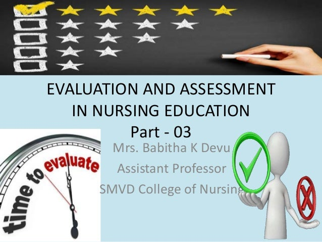 EVALUATION AND ASSESSMENT IN NURSING EDUCATION Part - 03 Mrs. Babitha K Devu Assistant Professor SMVD College of Nursing