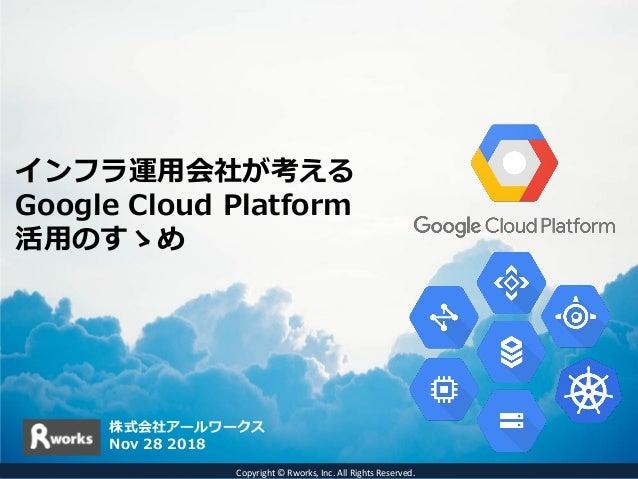インフラ運用会社が考える Google Cloud Platform 活用のすゝめ 株式会社アールワークス Nov 28 2018 Copyright © Rworks, Inc. All Rights Reserved.