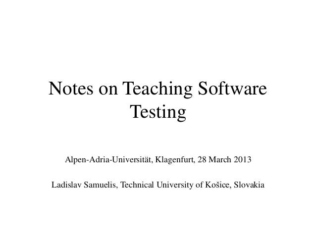 Notes on Teaching Software          Testing   Alpen-Adria-Universität, Klagenfurt, 28 March 2013Ladislav Samuelis, Technic...