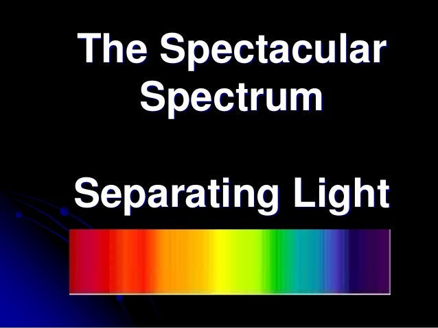 The SpectacularSpectrumSeparating Light