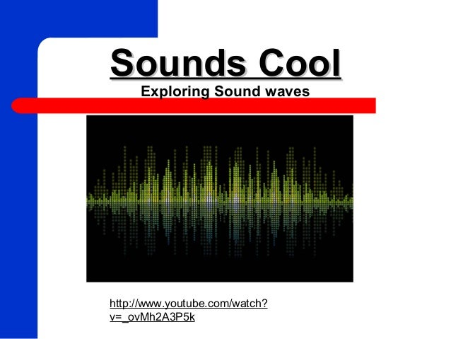 Sounds CoolSounds Cool Exploring Sound waves http://www.youtube.com/watch? v=_ovMh2A3P5k