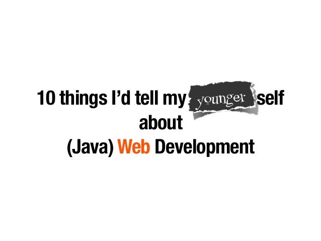 10 things I'd tell my younger self  about  younger  (Java) Web Development