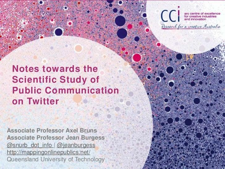 Notes towards the Scientific Study of Public Communication on TwitterAssociate Professor Axel BrunsAssociate Professor Jea...