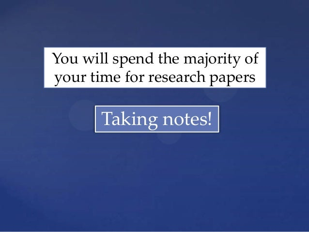 You will spend the majority ofyour time for research papers       Taking notes!