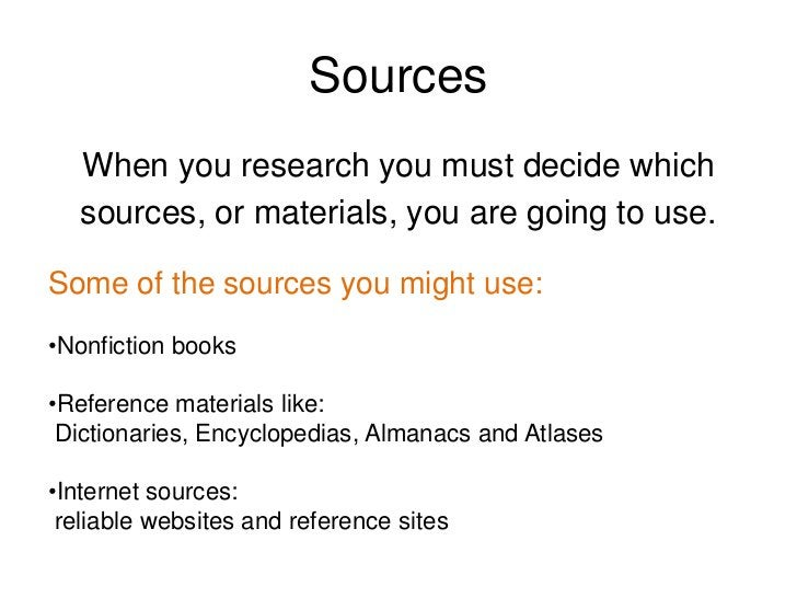 Sources<br />When you research you must decide which<br />sources, or materials, you are going to use.<br />Some of the so...