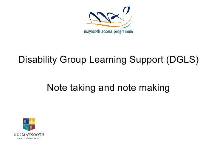 <ul><li>Disability Group Learning Support (DGLS) </li></ul><ul><li>Note taking and note making </li></ul>