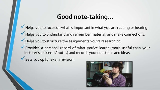 note taking and note making Note-taking is a skill that can help you do well on all your schoolwork — everything from taking tests to researching a paper here are some tips on how to take good notes write down key facts if you have a teacher who writes notes on the board, that's a bonus: you can copy them down if not.