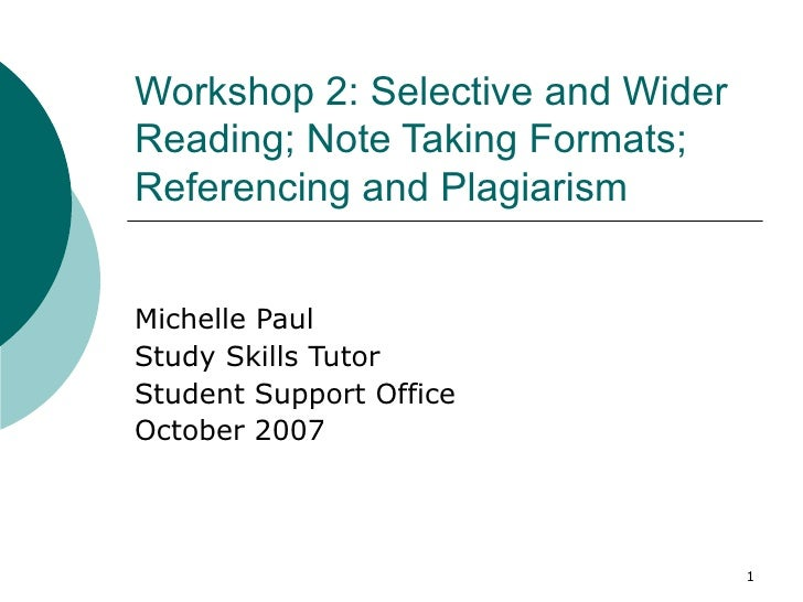 Workshop 2: Selective and WiderReading; Note Taking Formats;Referencing and PlagiarismMichelle PaulStudy Skills TutorStude...