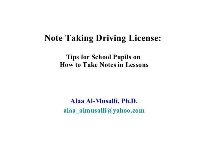 Note Taking Driving License:  Tips for School Pupils on  How to Take Notes in Lessons Alaa Al-Musalli, Ph.D. [email_address]