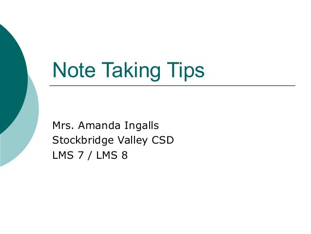 Note Taking Tips Mrs. Amanda Ingalls Stockbridge Valley CSD LMS 7 / LMS 8
