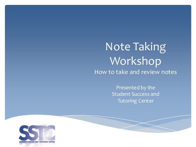 Note Taking Workshop How to take and review notes Presented by the Student Success and Tutoring Center