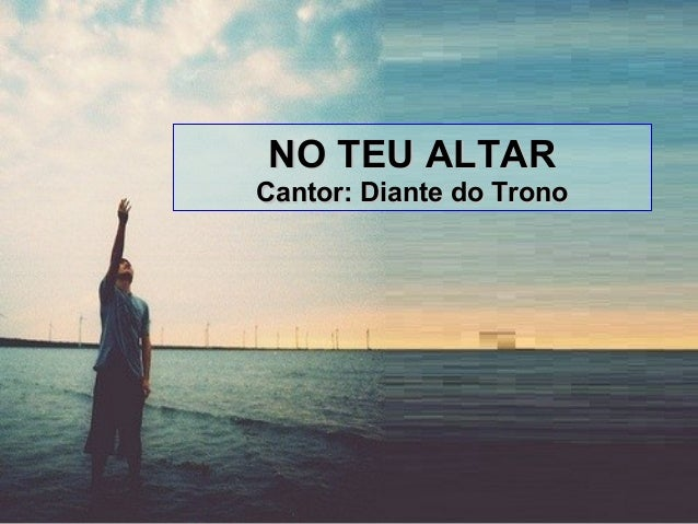 NO TEU ALTARNO TEU ALTAR Cantor: Diante do TronoCantor: Diante do Trono