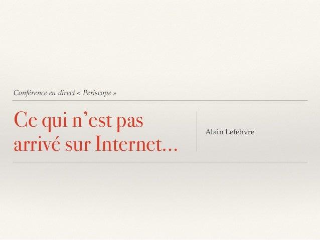 Conférence en direct «Periscope» Ce qui n'est pas arrivé sur Internet… Alain Lefebvre