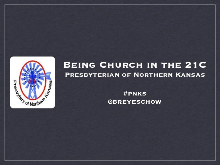 Being Church in the 21CPresbyterian of Northern Kansas            #pnks         @breyeschow