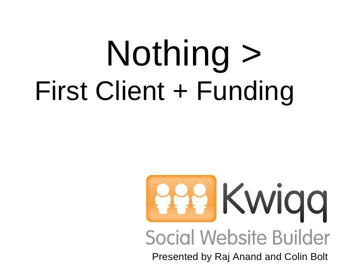 Nothing >   First Client + Funding   Presented by Raj Anand and Colin Bolt