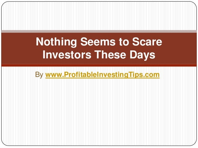 By www.ProfitableInvestingTips.com Nothing Seems to Scare Investors These Days