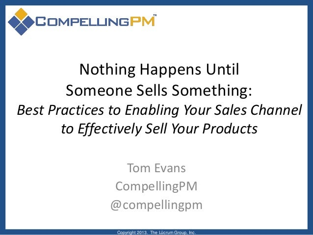 Nothing Happens Until Someone Sells Something: Best Practices to Enabling Your Sales Channel to Effectively Sell Your Prod...