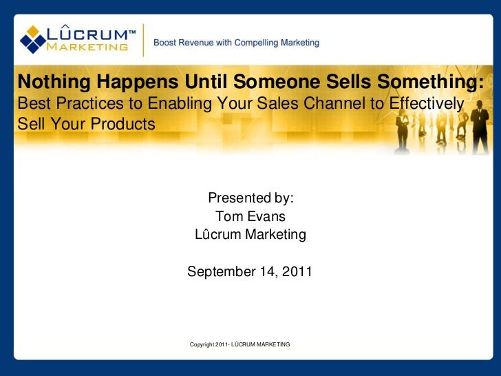 Nothing Happens Until Someone Sells Something:Best Practices to Enabling Your Sales Channel to EffectivelySell Your Produc...