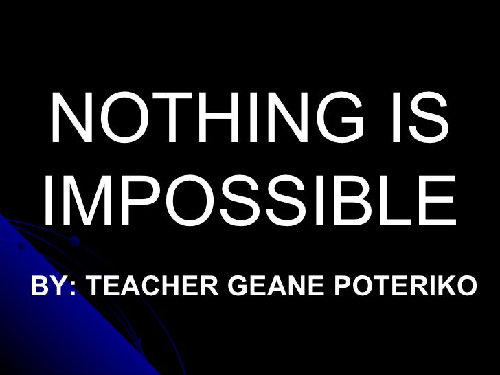 NOTHING IS IMPOSSIBLE BY: TEACHER GEANE POTERIKO