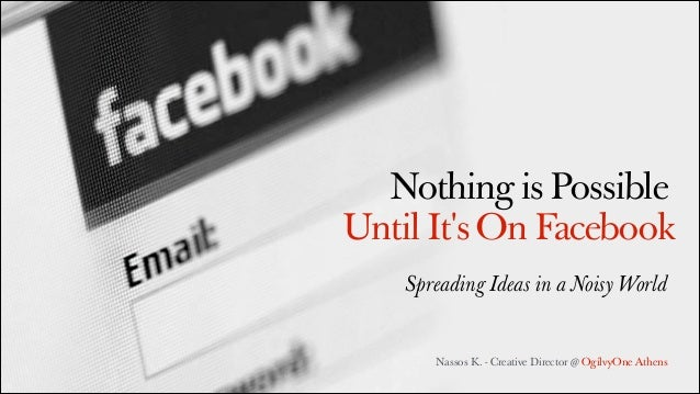 Nothing is Possible Until It's On Facebook Spreading Ideas in a Noisy World  Nassos K. - Creative Director @ OgilvyOne Ath...