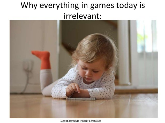 Why everything in games today is irrelevant:  Do not distribute without permission