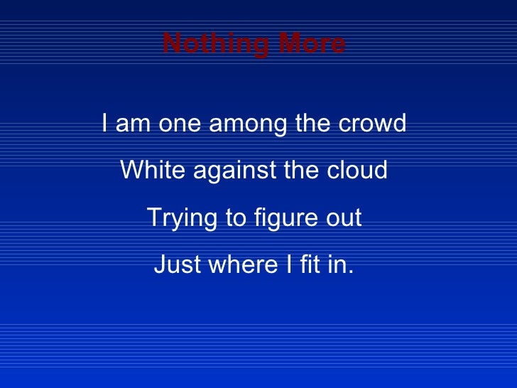 Nothing More I am one among the crowd White against the cloud Trying to figure out Just where I fit in.