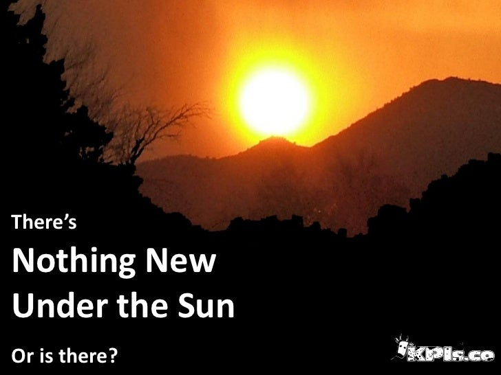 There'sNothing NewUnder the SunOr is there?