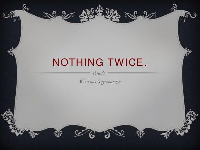 NOTHING TWICE.    Wislawa Szymborska