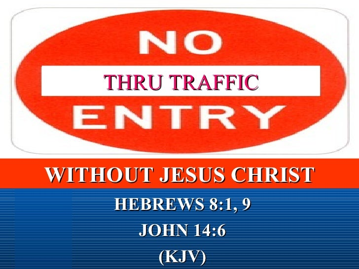 HEBREWS 8:1, 9 JOHN 14:6 (KJV) THRU TRAFFIC WITHOUT JESUS CHRIST
