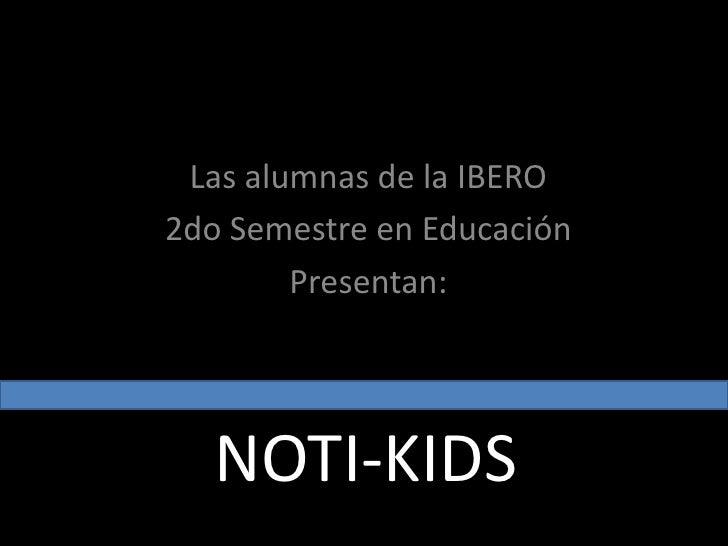 Las alumnas de la IBERO<br />2do Semestre en Educación <br />Presentan:<br />NOTI-KIDS<br />