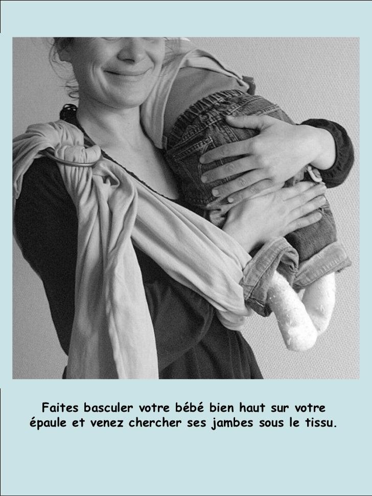 Faites basculer votre bébé bien haut sur votre épaule et venez chercher ses jambes sous le tissu.