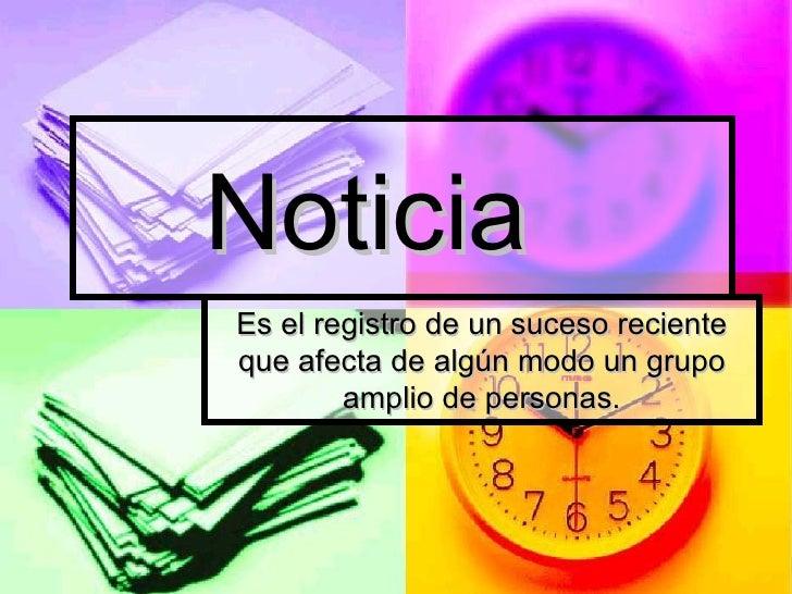 Noticia Es el registro de un suceso reciente que afecta de algún modo un grupo amplio de personas.
