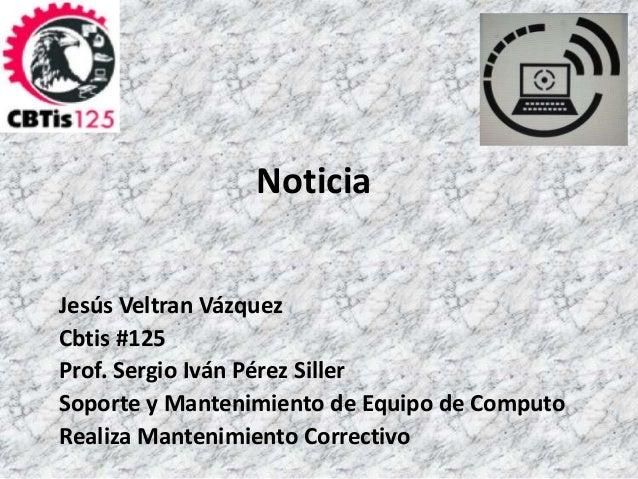 Noticia  Jesús Veltran Vázquez  Cbtis #125  Prof. Sergio Iván Pérez Siller  Soporte y Mantenimiento de Equipo de Computo  ...