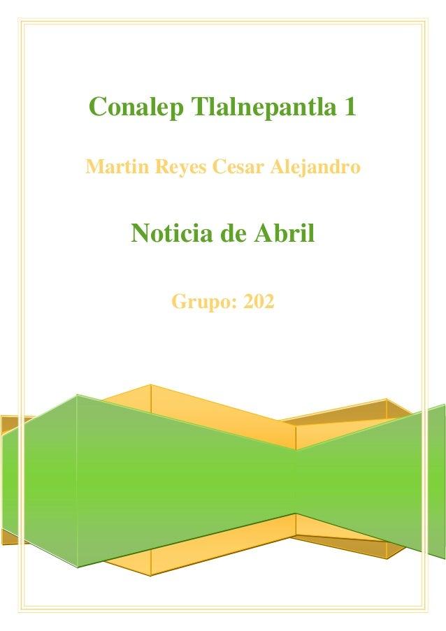 Conalep Tlalnepantla 1 Martin Reyes Cesar Alejandro Noticia de Abril Grupo: 202