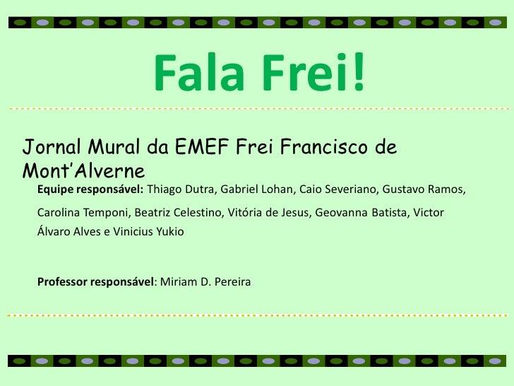 Fala Frei!Jornal Mural da EMEF Frei Francisco deMont'Alverne Equipe responsável: Thiago Dutra, Gabriel Lohan, Caio Severia...