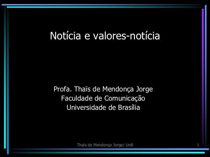 Notícia e valores-notíciaProfa. Thaïs de Mendonça Jorge  Faculdade de Comunicação    Universidade de Brasília       Thaïs ...