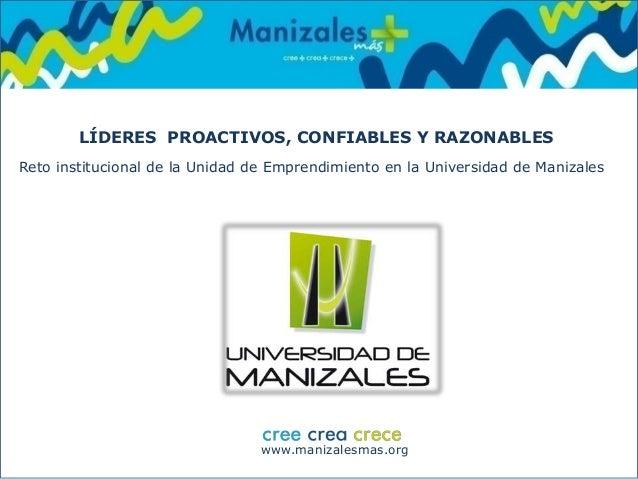 www.manizalesmas.org LÍDERES PROACTIVOS, CONFIABLES Y RAZONABLES Reto institucional de la Unidad de Emprendimiento en la U...