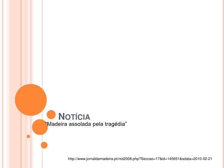 """Notícia<br />""""Madeira assolada pela tragédia""""<br />http://www.jornaldamadeira.pt/not2008.php?Seccao=17&id=145651&sdata=201..."""