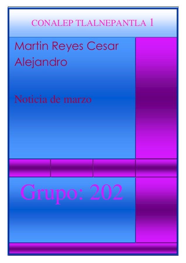 CONALEP TLALNEPANTLA 1 Martin Reyes Cesar Alejandro Noticia de marzo Grupo: 202