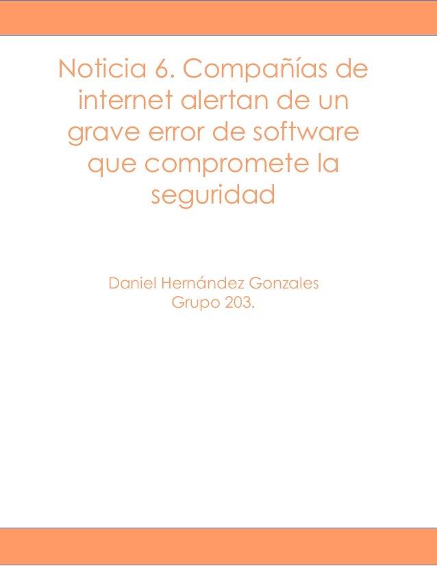 Noticia 6. Compañías de internet alertan de un grave error de software que compromete la seguridad Daniel Hernández Gonzal...