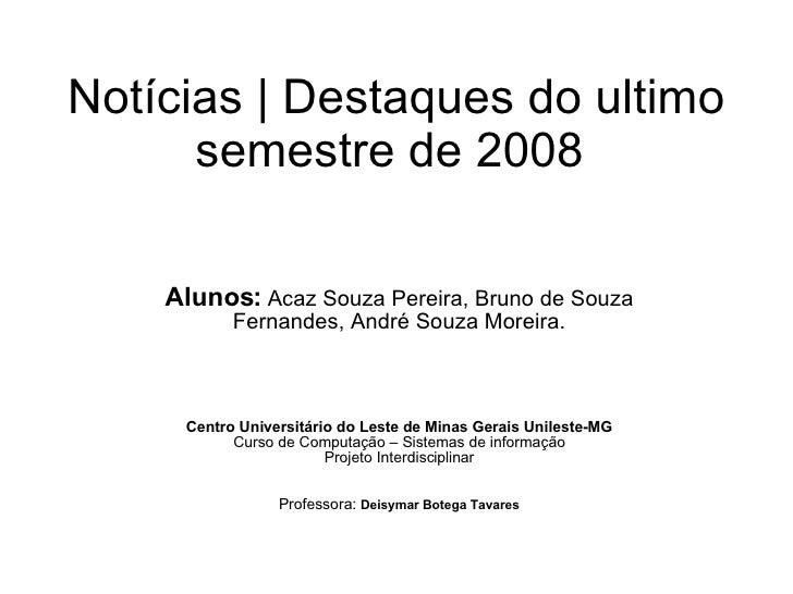 Notícias   Destaques do ultimo semestre de 2008  Alunos:   Acaz Souza Pereira, Bruno de Souza Fernandes, André Souza Morei...