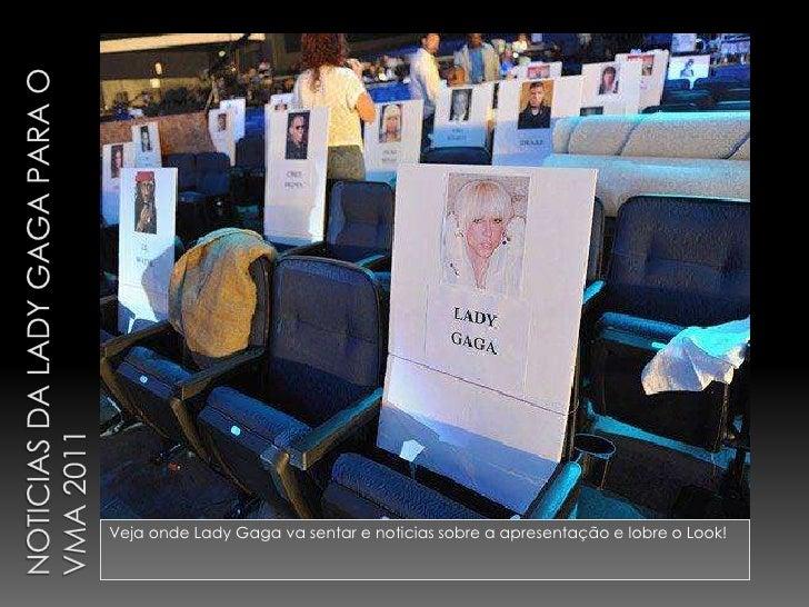 Noticias da Lady Gaga para o VMA 2011<br />Veja onde Lady Gaga va sentar e noticias sobre a apresentação e lobre o Look!<b...