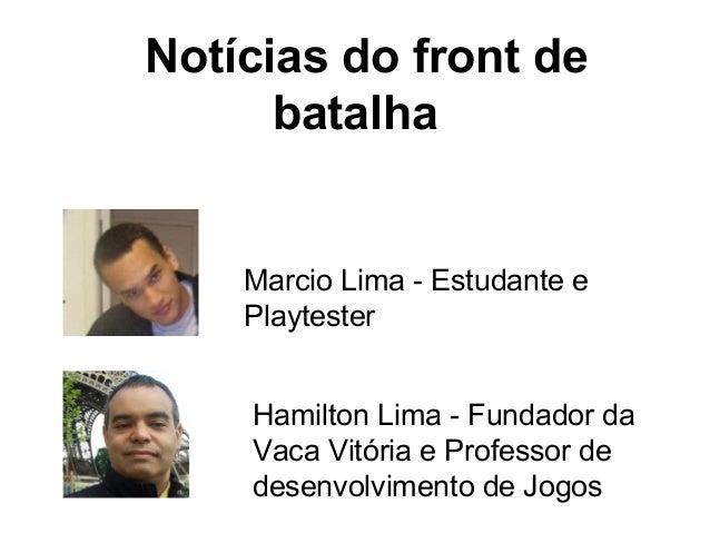 Notícias do front de batalha  Marcio Lima - Estudante e Playtester Hamilton Lima - Fundador da Vaca Vitória e Professor de...
