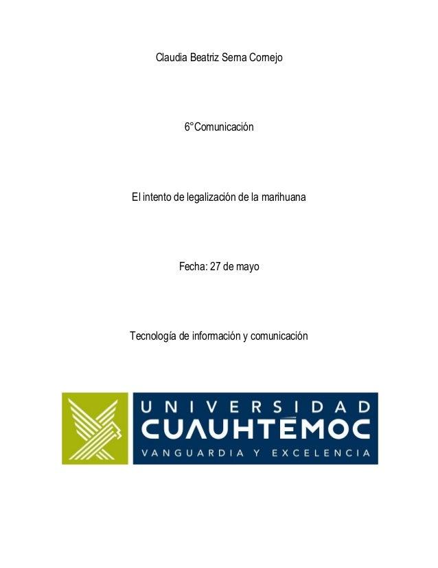 Claudia Beatriz Serna Cornejo6°ComunicaciónEl intento de legalización de la marihuanaFecha: 27 de mayoTecnología de inform...