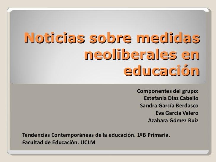 Noticias sobre medidas neoliberales en educación Componentes del grupo: Estefanía Díaz Cabello Sandra García Berdasco Eva ...
