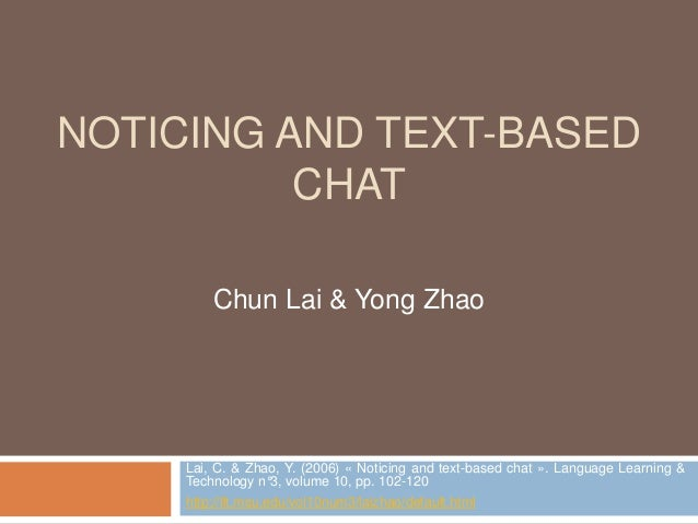 NOTICING AND TEXT-BASED  CHAT  Chun Lai & Yong Zhao  Lai, C. & Zhao, Y. (2006) « Noticing and text-based chat ». Language ...