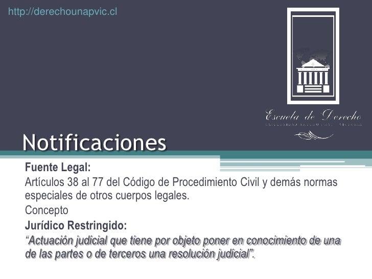 http://derechounapvic.cl<br />Notificaciones <br />FuenteLegal:<br />Artículos 38 al 77 del Código de Procedimiento Civil ...